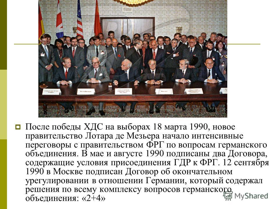 После победы ХДС на выборах 18 марта 1990, новое правительство Лотара де Мезьера начало интенсивные переговоры с правительством ФРГ по вопросам германского объединения. В мае и августе 1990 подписаны два Договора, содержащие условия присоединения ГДР