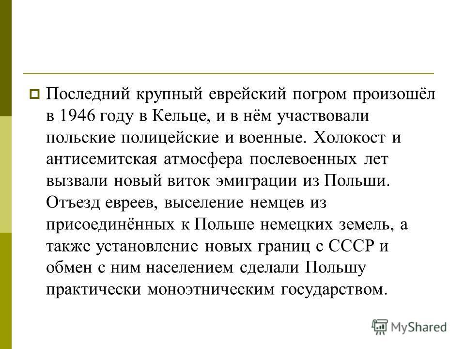 Последний крупный еврейский погром произошёл в 1946 году в Кельце, и в нём участвовали польские полицейские и военные. Холокост и антисемитская атмосфера послевоенных лет вызвали новый виток эмиграции из Польши. Отъезд евреев, выселение немцев из при