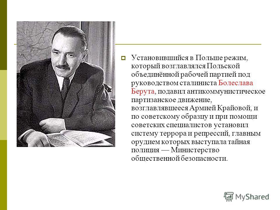Установившийся в Польше режим, который возглавлялся Польской объединённой рабочей партией под руководством сталиниста Болеслава Берута, подавил антикоммунистическое партизанское движение, возглавлявшееся Армией Крайовой, и по советскому образцу и при