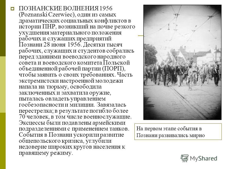 ПОЗНАНСКИЕ ВОЛНЕНИЯ 1956 (Poznanski Czerwiec), один из самых драматических социальных конфликтов в истории ПНР, возникший на почве резкого ухудшения материального положения рабочих и служащих предприятий Познани 28 июня 1956. Десятки тысяч рабочих, с