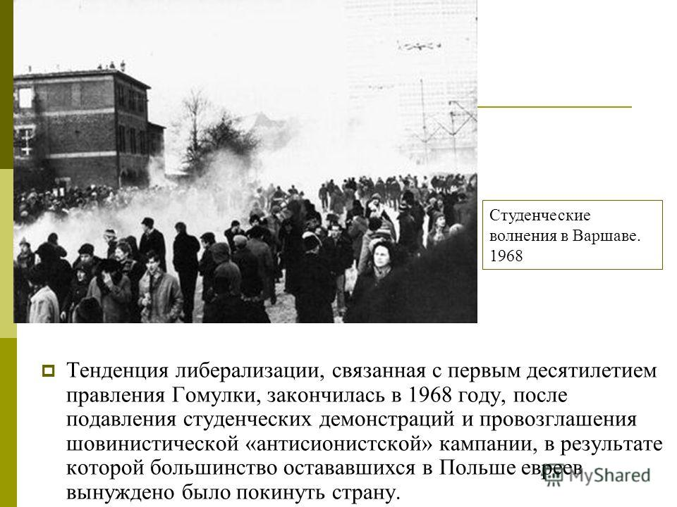 Тенденция либерализации, связанная с первым десятилетием правления Гомулки, закончилась в 1968 году, после подавления студенческих демонстраций и провозглашения шовинистической «антисионистской» кампании, в результате которой большинство остававшихся