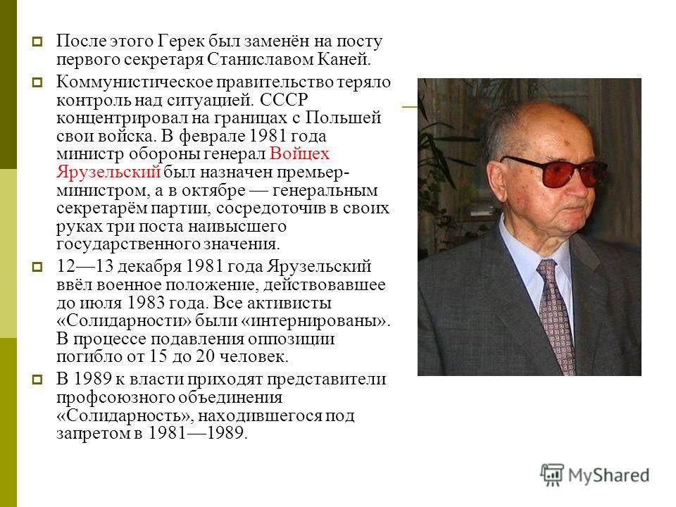 После этого Герек был заменён на посту первого секретаря Станиславом Каней. Коммунистическое правительство теряло контроль над ситуацией. СССР концентрировал на границах с Польшей свои войска. В феврале 1981 года министр обороны генерал Войцех Ярузел