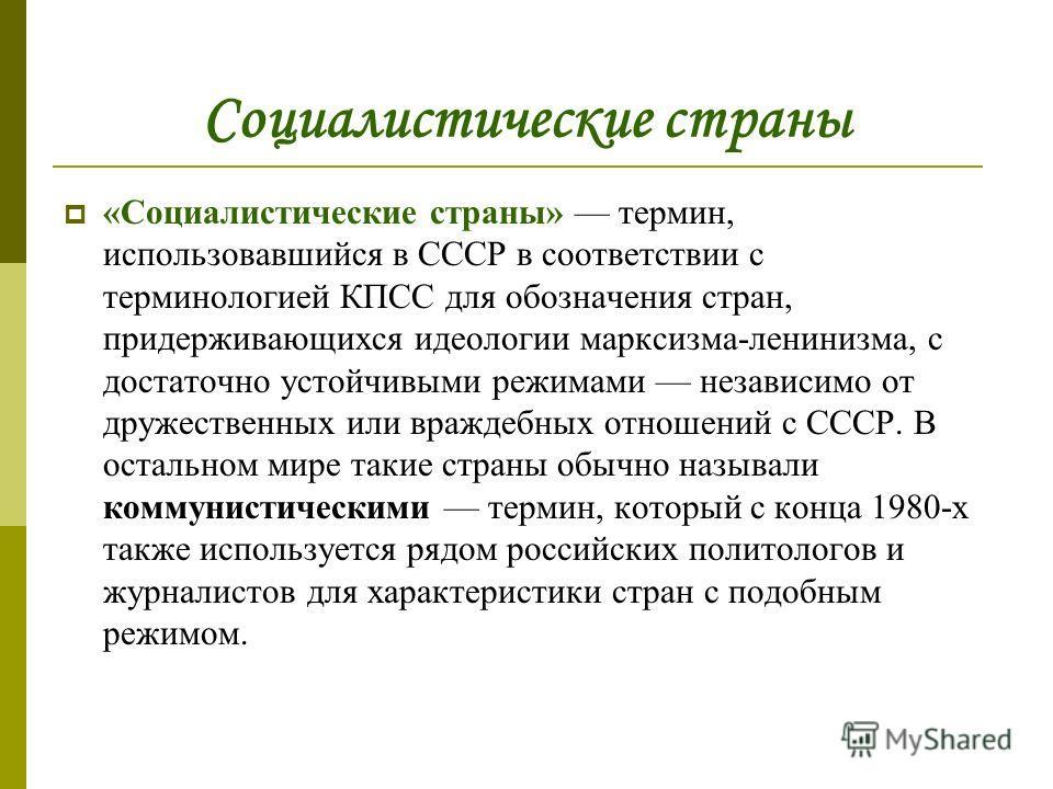 Социалистические страны «Социалистические страны» термин, использовавшийся в СССР в соответствии с терминологией КПСС для обозначения стран, придерживающихся идеологии марксизма-ленинизма, с достаточно устойчивыми режимами независимо от дружественных