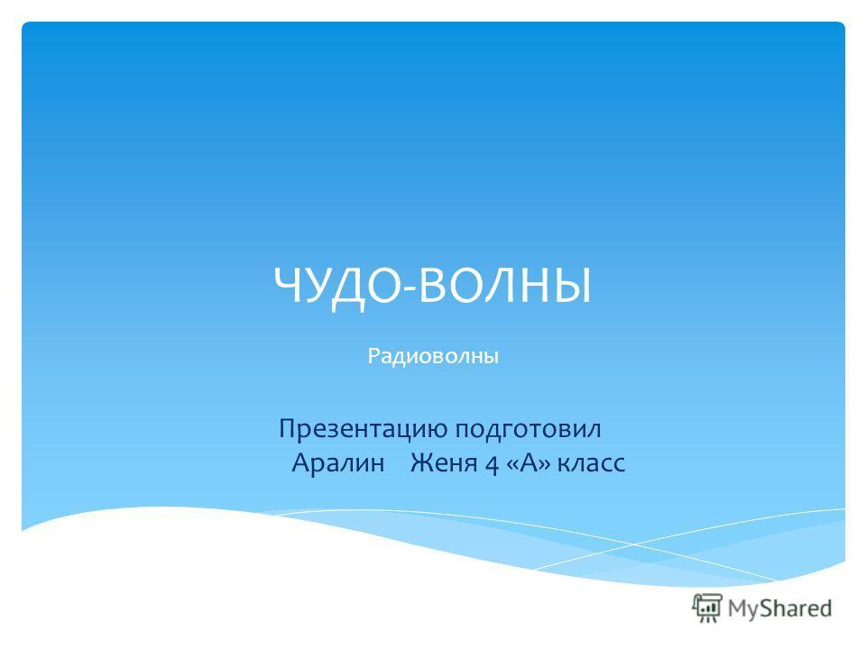 ЧУДО-ВОЛНЫ Радиоволны Презентацию подготовил Аралин Женя 4 «А» класс