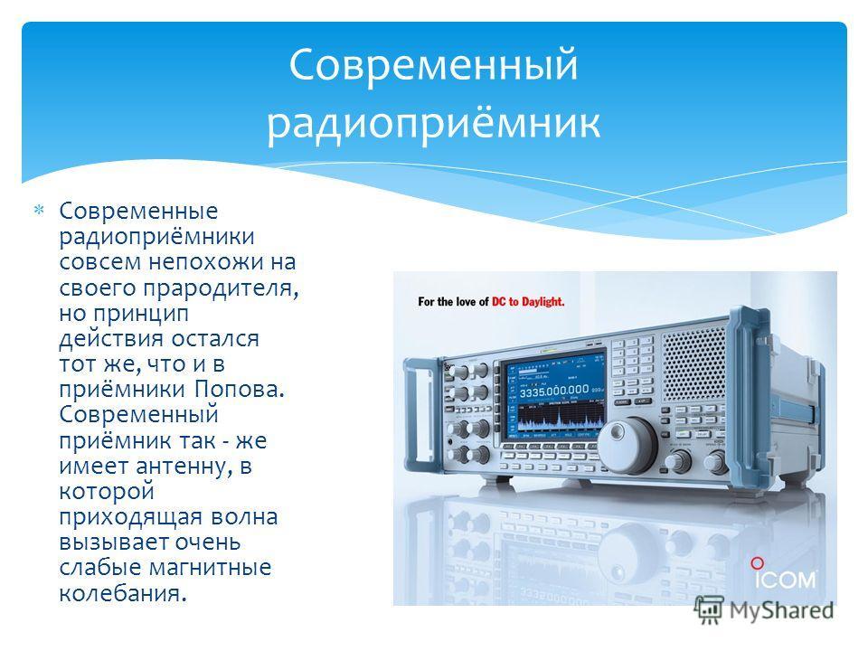 Современные радиоприёмники совсем непохожи на своего прародителя, но принцип действия остался тот же, что и в приёмники Попова. Современный приёмник так - же имеет антенну, в которой приходящая волна вызывает очень слабые магнитные колебания. Совреме