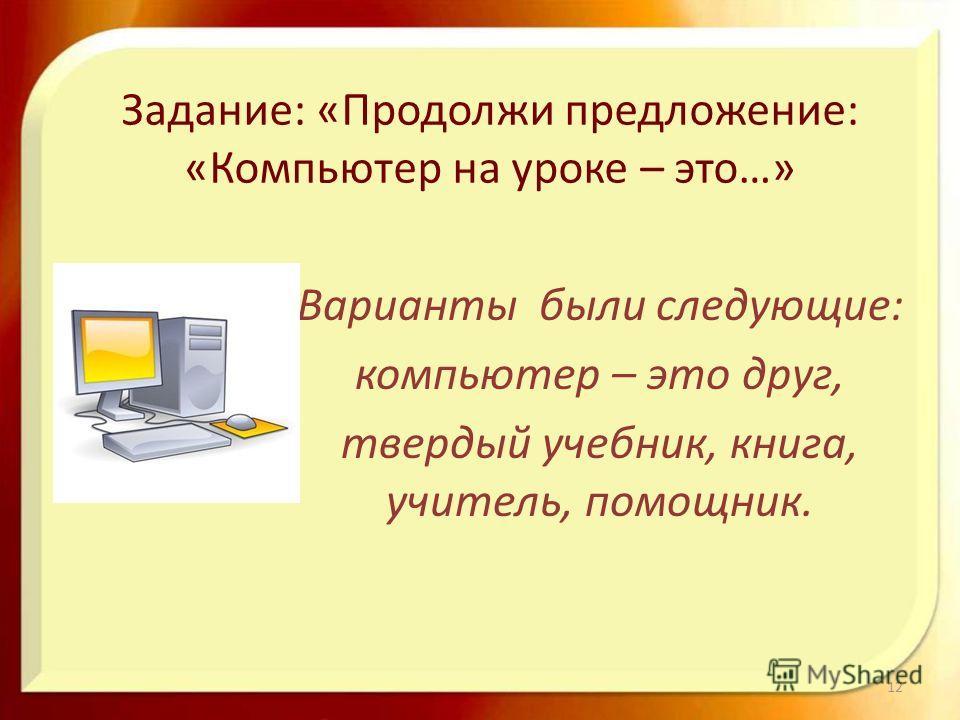 Задание: «Продолжи предложение: «Компьютер на уроке – это…» Варианты были следующие: компьютер – это друг, твердый учебник, книга, учитель, помощник. 12