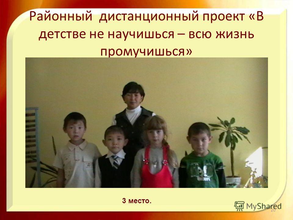 Районный дистанционный проект «В детстве не научишься – всю жизнь промучишься» 20 3 место.
