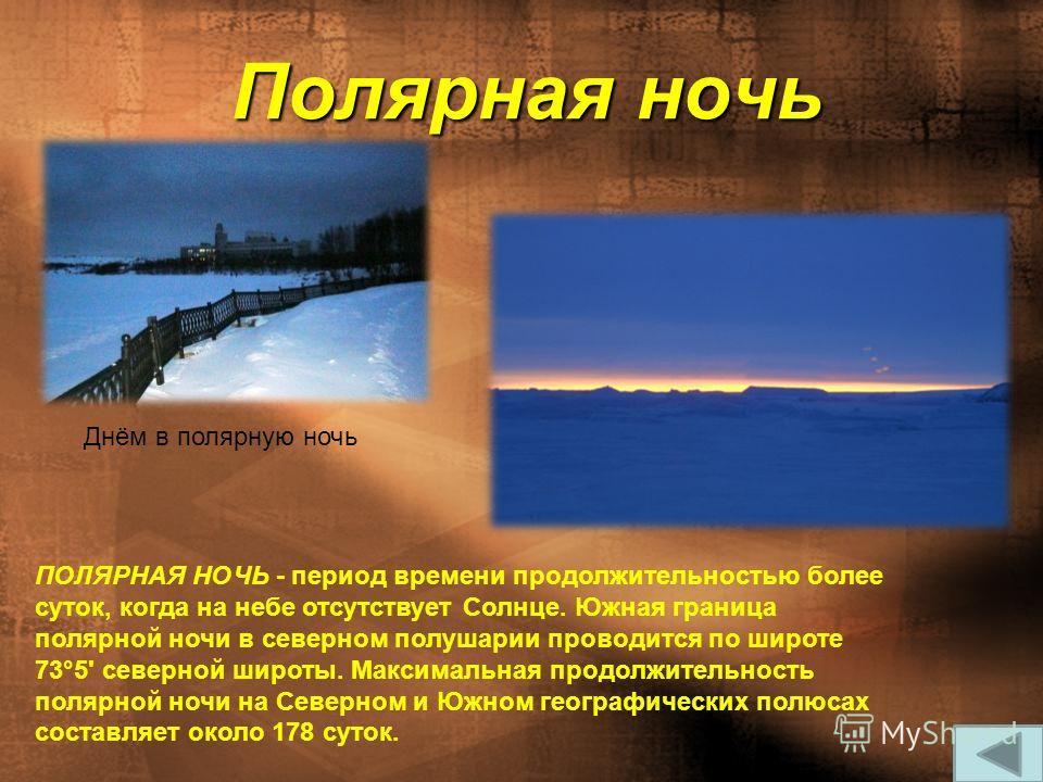Полярная ночь ПОЛЯРНАЯ НОЧЬ - период времени продолжительностью более суток, когда на небе отсутствует Солнце. Южная граница полярной ночи в северном полушарии проводится по широте 73°5' северной широты. Максимальная продолжительность полярной ночи н