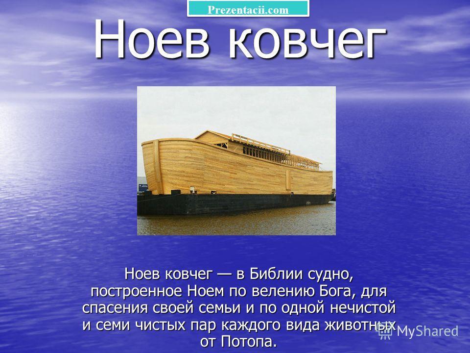 Ноев ковчег Ноев ковчег в Библии судно, построенное Ноем по велению Бога, для спасения своей семьи и по одной нечистой и семи чистых пар каждого вида животных от Потопа. Prezentacii.com