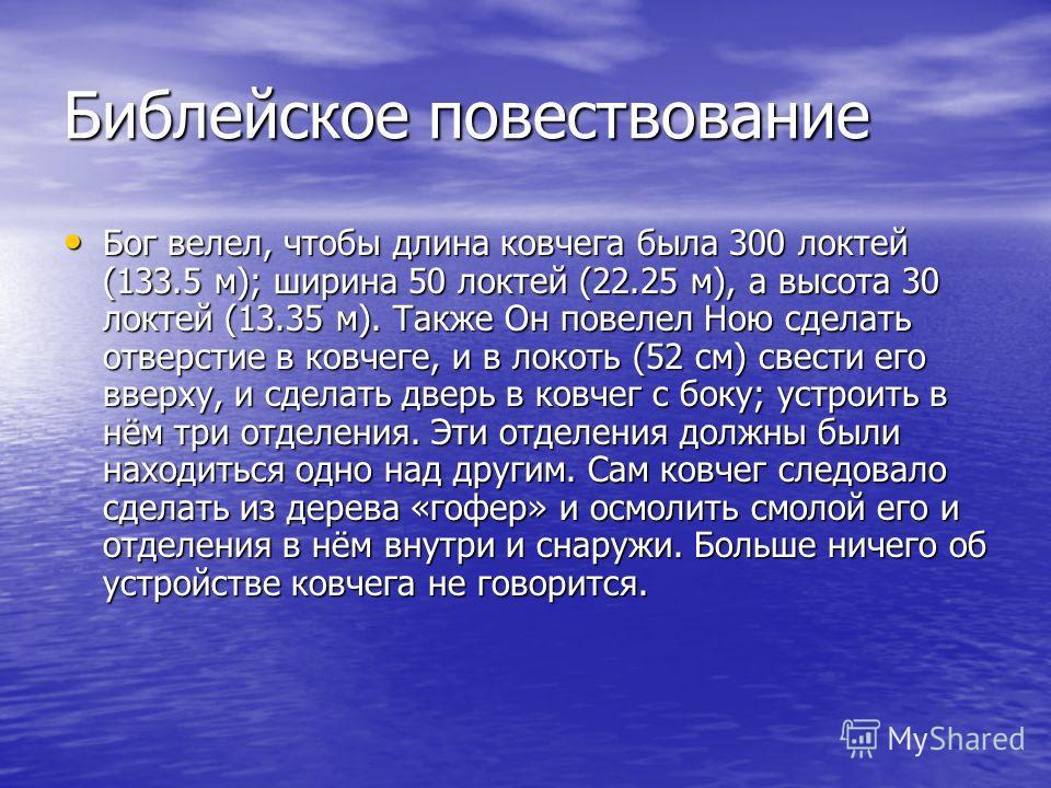 Библейское повествование Бог велел, чтобы длина ковчега была 300 локтей (133.5 м); ширина 50 локтей (22.25 м), а высота 30 локтей (13.35 м). Также Он повелел Ною сделать отверстие в ковчеге, и в локоть (52 см) свести его вверху, и сделать дверь в ков