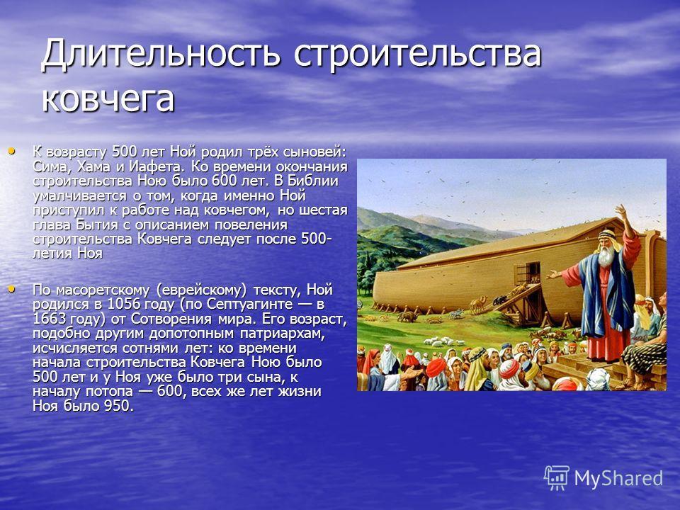 Длительность строительства ковчега К возрасту 500 лет Ной родил трёх сыновей: Сима, Хама и Иафета. Ко времени окончания строительства Ною было 600 лет. В Библии умалчивается о том, когда именно Ной приступил к работе над ковчегом, но шестая глава Быт