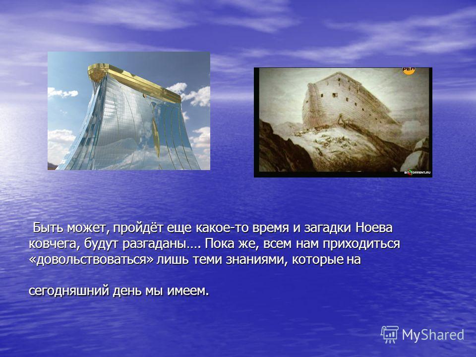 Быть может, пройдёт еще какое-то время и загадки Ноева ковчега, будут разгаданы…. Пока же, всем нам приходиться «довольствоваться» лишь теми знаниями, которые на сегодняшний день мы имеем. Быть может, пройдёт еще какое-то время и загадки Ноева ковчег