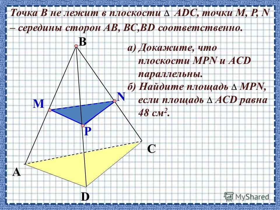 A D C Точка В не лежит в плоскости АDC, точки М, P, N – середины сторон АВ, ВС,ВD соответственно. B P M N а) Докажите, что плоскости МРN и АCD параллельны. б) Найдите площадь МPN, если площадь АСD равна 48 см 2.