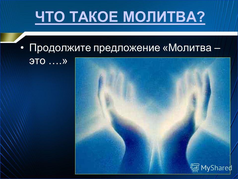 ЧТО ТАКОЕ МОЛИТВА? Продолжите предложение «Молидва – это ….»