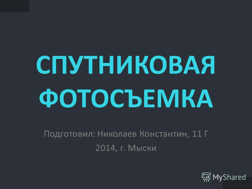 СПУТНИКОВАЯ ФОТОСЪЕМКА Подготовил: Николаев Константин, 11 Г 2014, г. Мыски