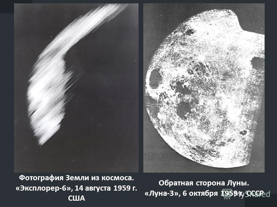 Фотография Земли из космоса. «Эксплорер-6», 14 августа 1959 г. США Обратная сторона Луны. «Луна-3», 6 октября 1959 г. СССР