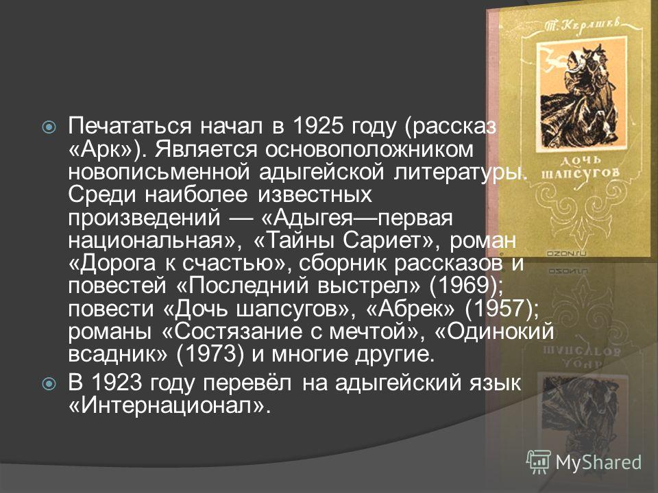 Печататься начал в 1925 году (рассказ «Арк»). Является основоположником ново письменной адыгейской литературы. Среди наиболее известных произведений «Адыгеяпервая национальная», «Тайны Сариет», роман «Дорога к счастью», сборник рассказов и повестей «