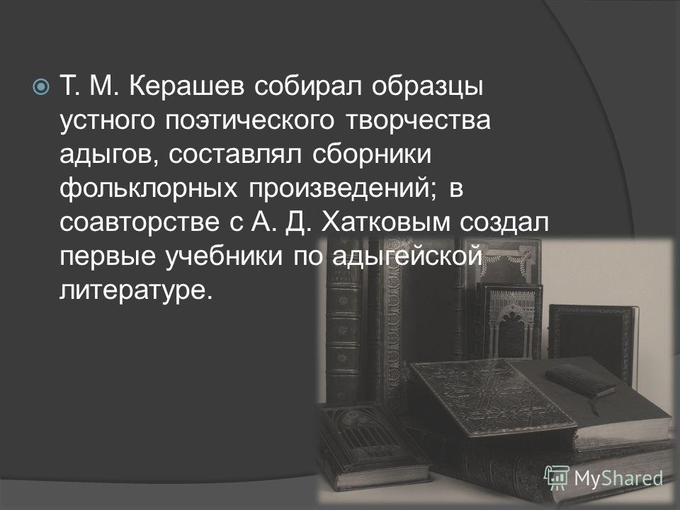 Т. М. Керашев собирал образцы устного поэтического творчества адыгов, составлял сборники фольклорных произведений; в соавторстве с А. Д. Хатковым создал первые учебники по адыгейской литературе.