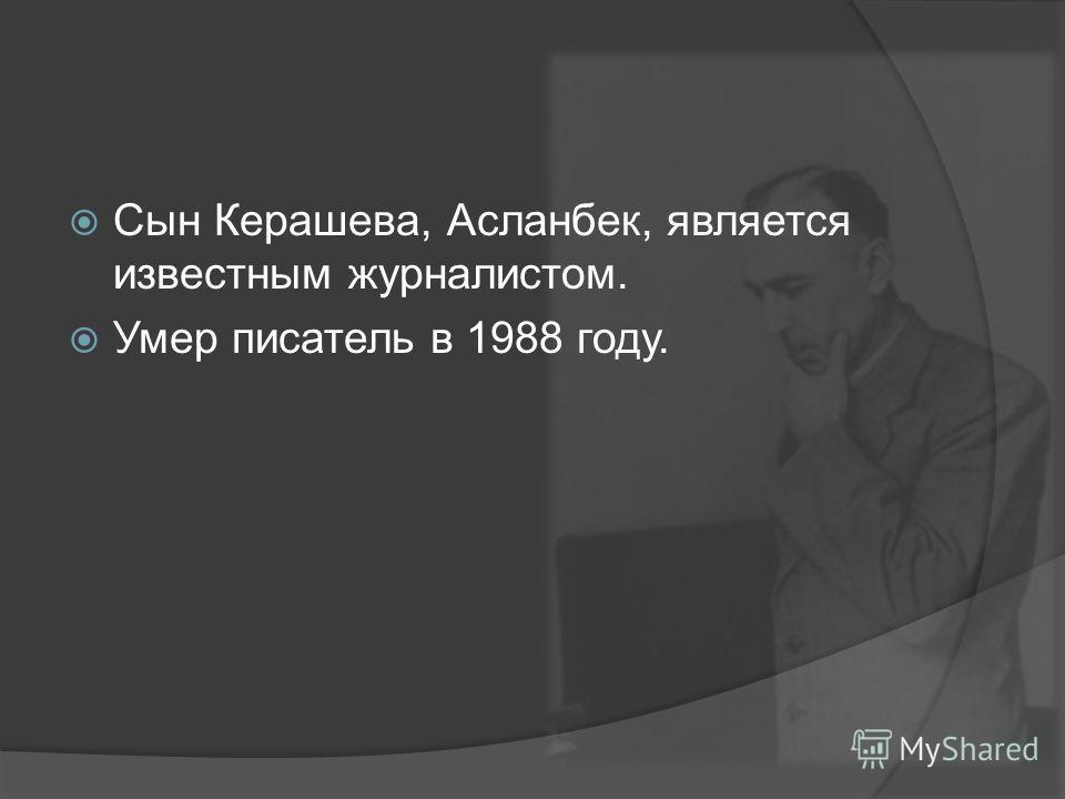 Сын Керашева, Асланбек, является известным журналистом. Умер писатель в 1988 году.