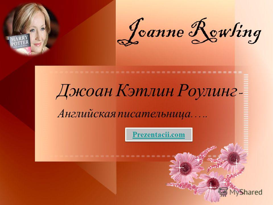Joanne Rowling Джоан Кэтлин Роулинг - Английская писательница ….. Prezentacii.com