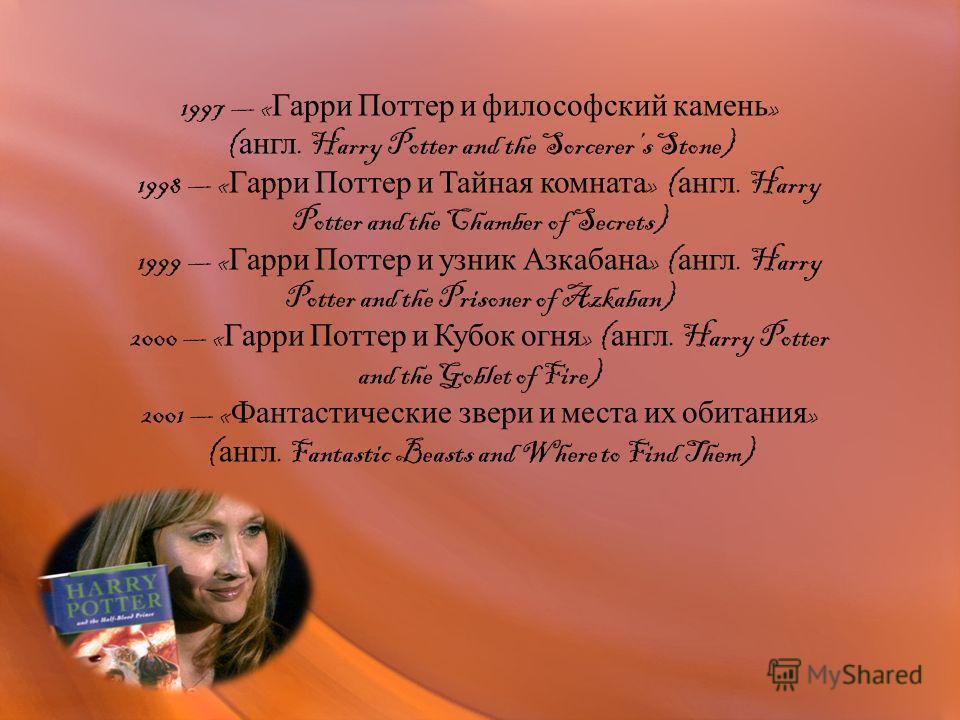 1997 « Гарри Поттер и философский камень » ( англ. Harry Potter and the Sorcerers Stone) 1998 « Гарри Поттер и Тайная комната » ( англ. Harry Potter and the Chamber of Secrets) 1999 « Гарри Поттер и узник Азкабана » ( англ. Harry Potter and the Priso