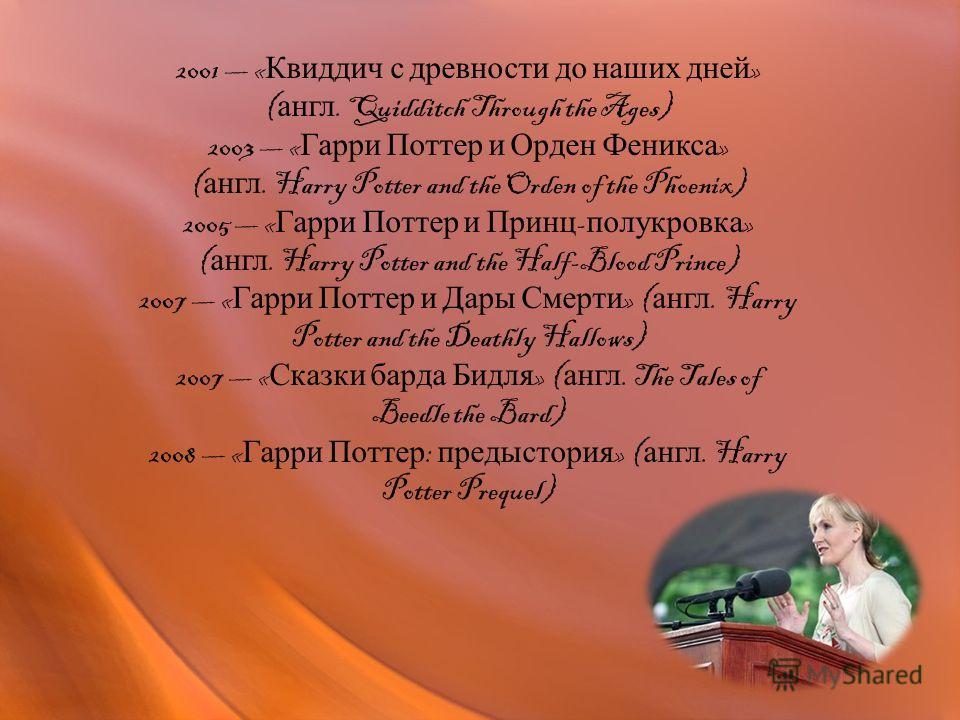 2001 « Квиддич с древности до наших дней » ( англ. Quidditch Through the Ages) 2003 « Гарри Поттер и Орден Феникса » ( англ. Harry Potter and the Orden of the Phoenix) 2005 « Гарри Поттер и Принц - полукровка » ( англ. Harry Potter and the Half-Blood