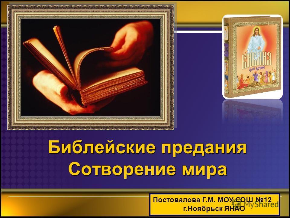 Библейские предания Сотворение мира Постовалова Г.М. МОУ СОШ 12 г.Ноябрьск ЯНАО