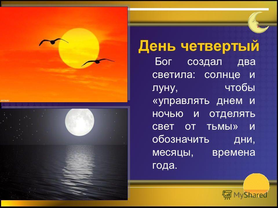 Бог создал два светила: солнце и луну, чтобы «управлять днем и ночью и отделять свет от тьмы» и обозначить дни, месяцы, времена года. День четвертый