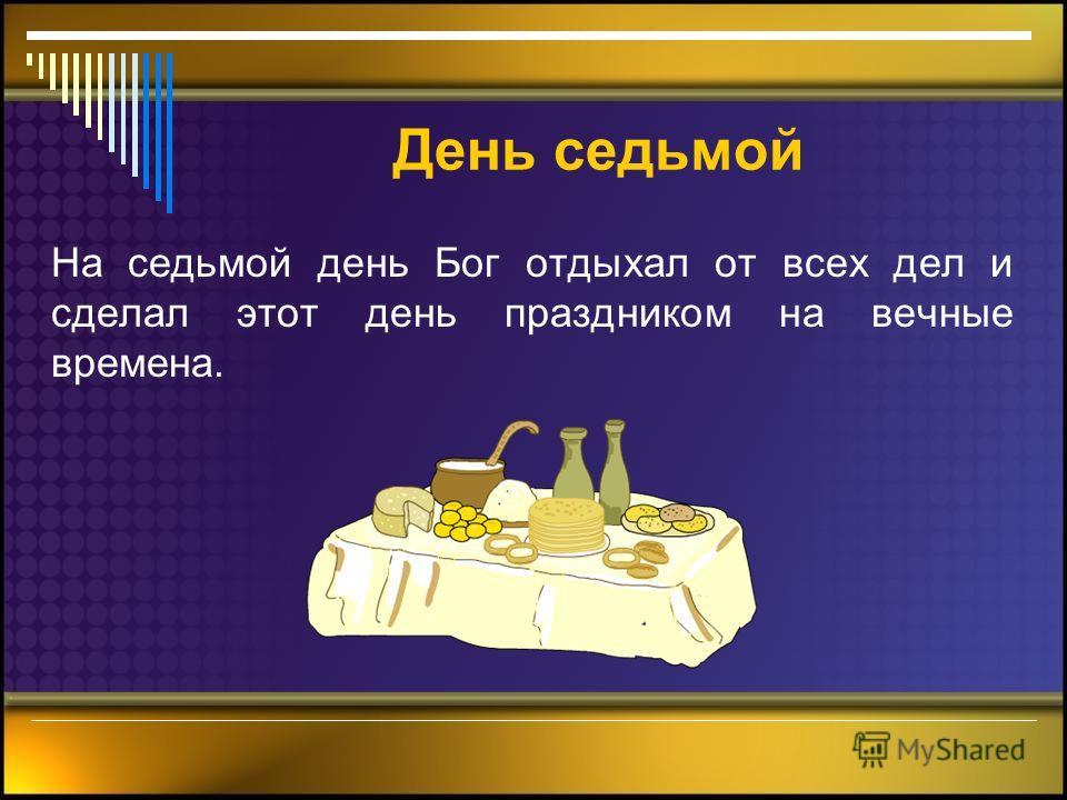 День седьмой На седьмой день Бог отдыхал от всех дел и сделал этот день праздником на вечные времена.
