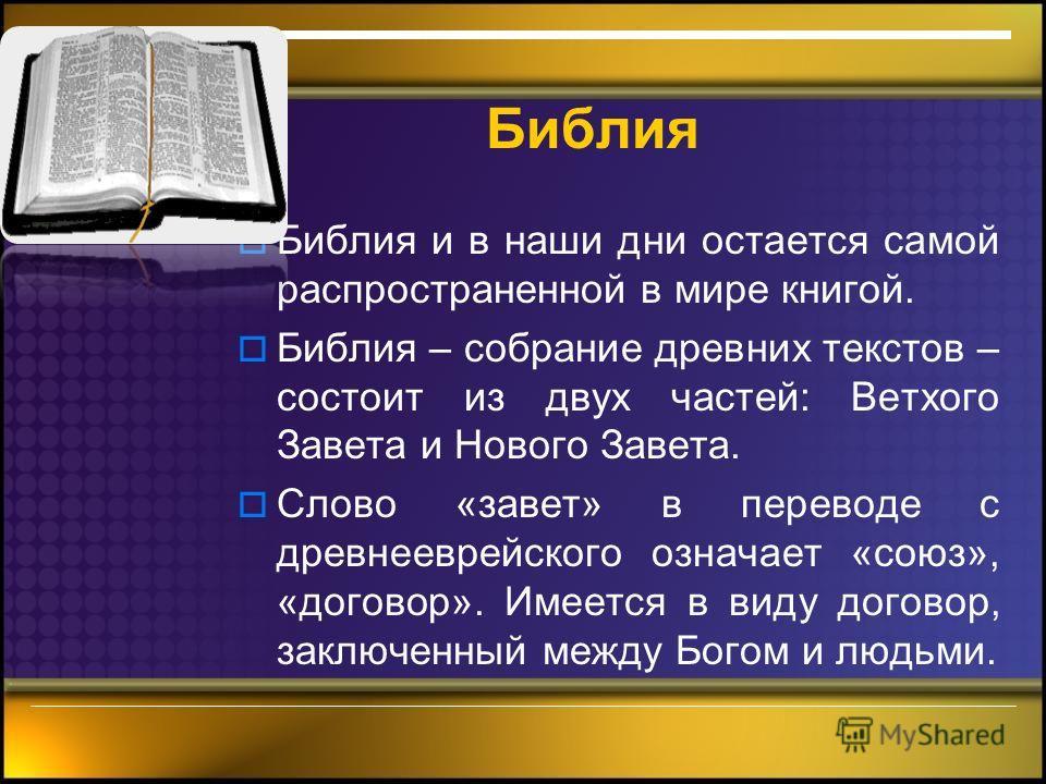 Библия Библия и в наши дни остается самой распространенной в мире книгой. Библия – собрание древних текстов – состоит из двух частей: Ветхого Завета и Нового Завета. Слово «завет» в переводе с древнееврейского означает «союз», «договор». Имеется в ви
