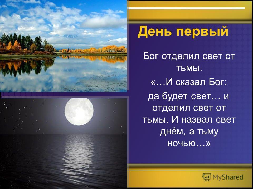 День первый Бог отделил свет от тьмы. «…И сказал Бог: да будет свет… и отделил свет от тьмы. И назвал свет днём, а тьму ночью…»