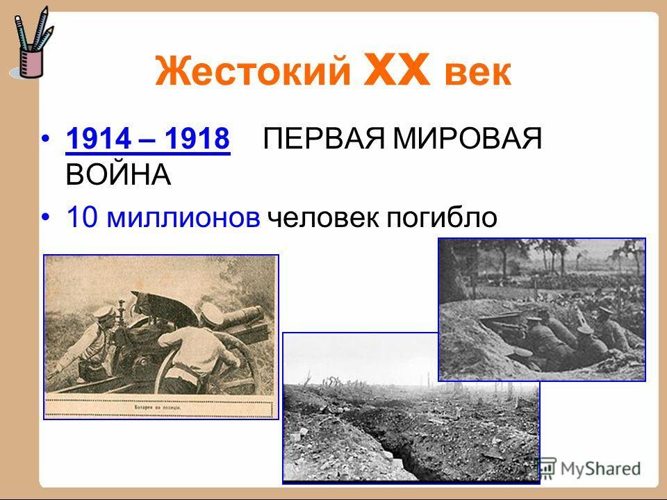 Жестокий xx век 1914 – 1918 ПЕРВАЯ МИРОВАЯ ВОЙНА 10 миллионов человек погибло