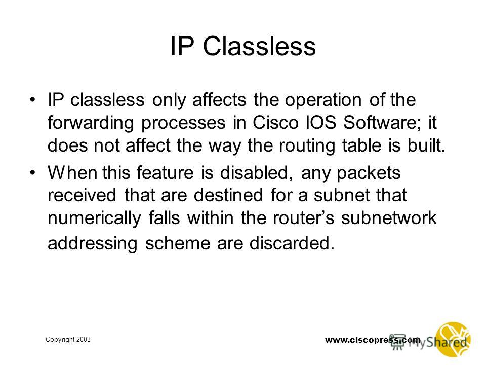 www.ciscopress.com Copyright 2003 IP Classless IP classless only affects the operation of the forwarding processes in Cisco IOS Software; it does not affect the way the routing table is built. When this feature is disabled, any packets received that