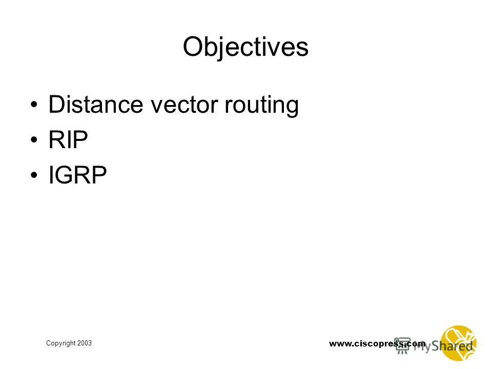 www.ciscopress.com Copyright 2003 Objectives Distance vector routing RIP IGRP