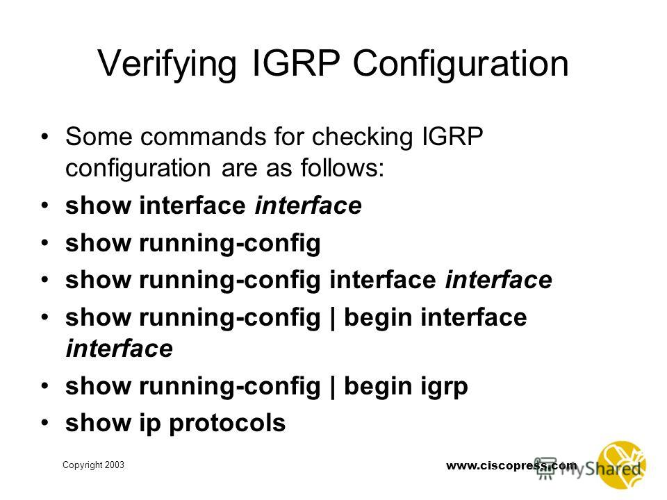 www.ciscopress.com Copyright 2003 Verifying IGRP Configuration Some commands for checking IGRP configuration are as follows: show interface interface show running-config show running-config interface interface show running-config | begin interface in