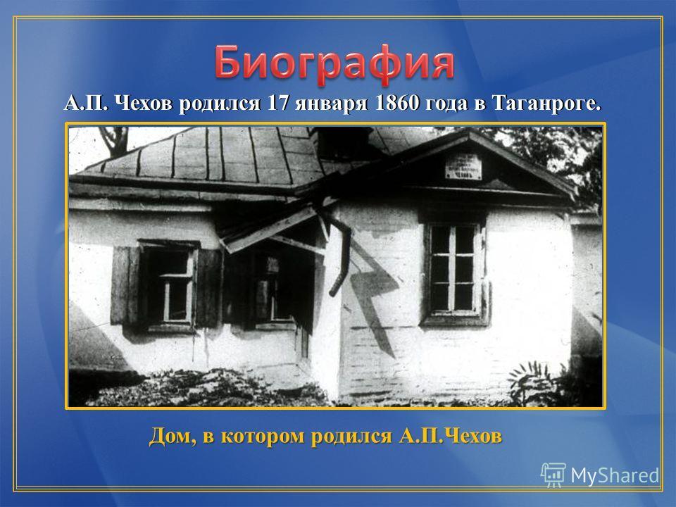 А.П. Чехов родился 17 января 1860 года в Таганроге.А.П. Чехов родился 17 января 1860 года в Таганроге. Дом, в котором родился А.П.Чехов