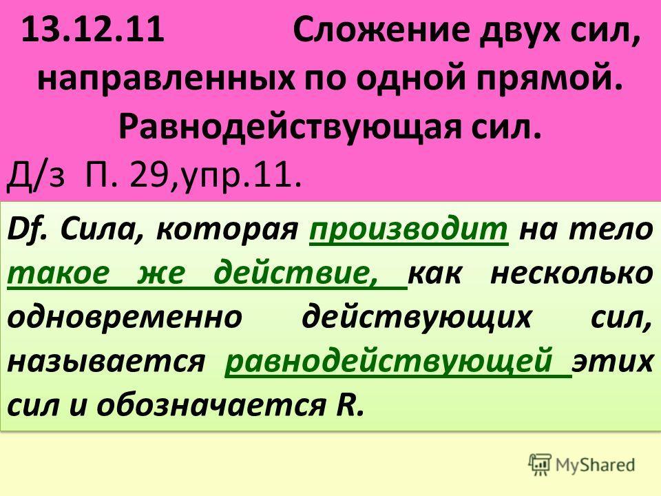 13.12.11 Сложение двух сил, направленных по одной прямой. Равнодействующая сил. Д/з П. 29,упр.11. Df. Сила, которая производит на тело такое же действие, как несколько одновременно действующих сил, называется равнодействующей этих сил и обозначается