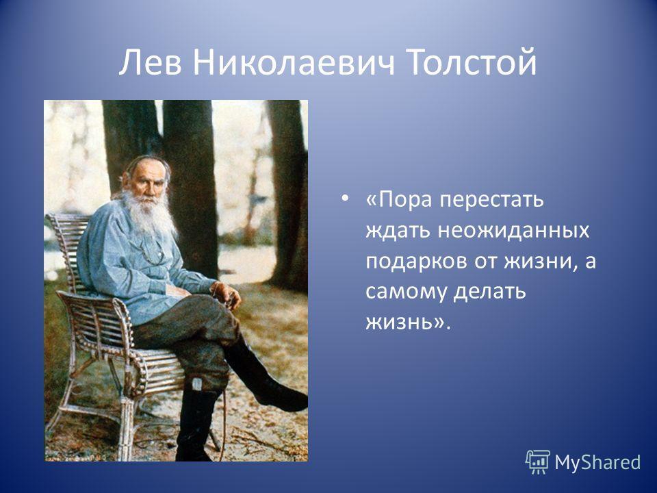 Лев Николаевич Толстой «Пора перестать ждать неожиданных подарков от жизни, а самому делать жизнь».