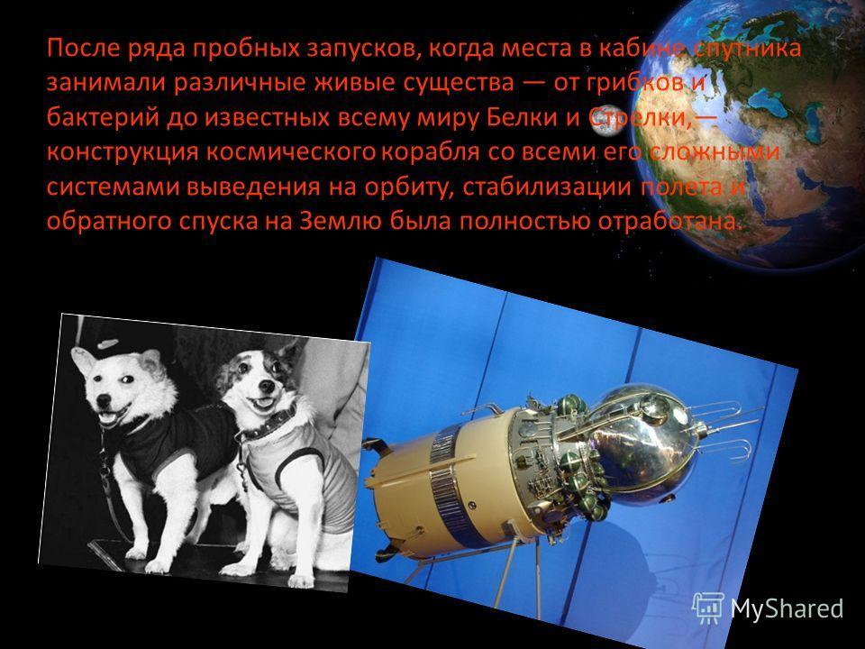 После ряда пробных запусков, когда места в кабине спутника занимали различные живые существа от грибков и бактерий до известных всему миру Белки и Стрелки, конструкция космического корабля со всеми его сложными системами выведения на орбиту, стаби