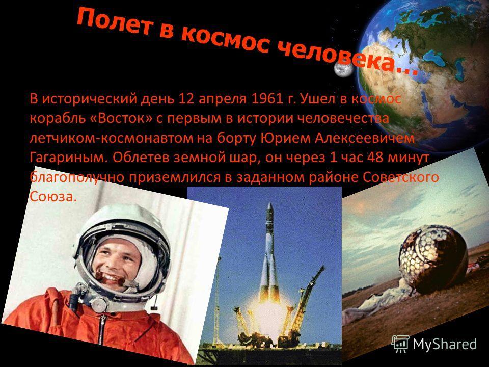 Полет в космос человека… В исторический день 12 апреля 1961 г. Ушел в космос корабль «Восток» с первым в истории человечества летчиком-космонавтом на борту Юрием Алексеевичем Гагариным. Облетев земной шар, он через 1 час 48 минут благополучно призе