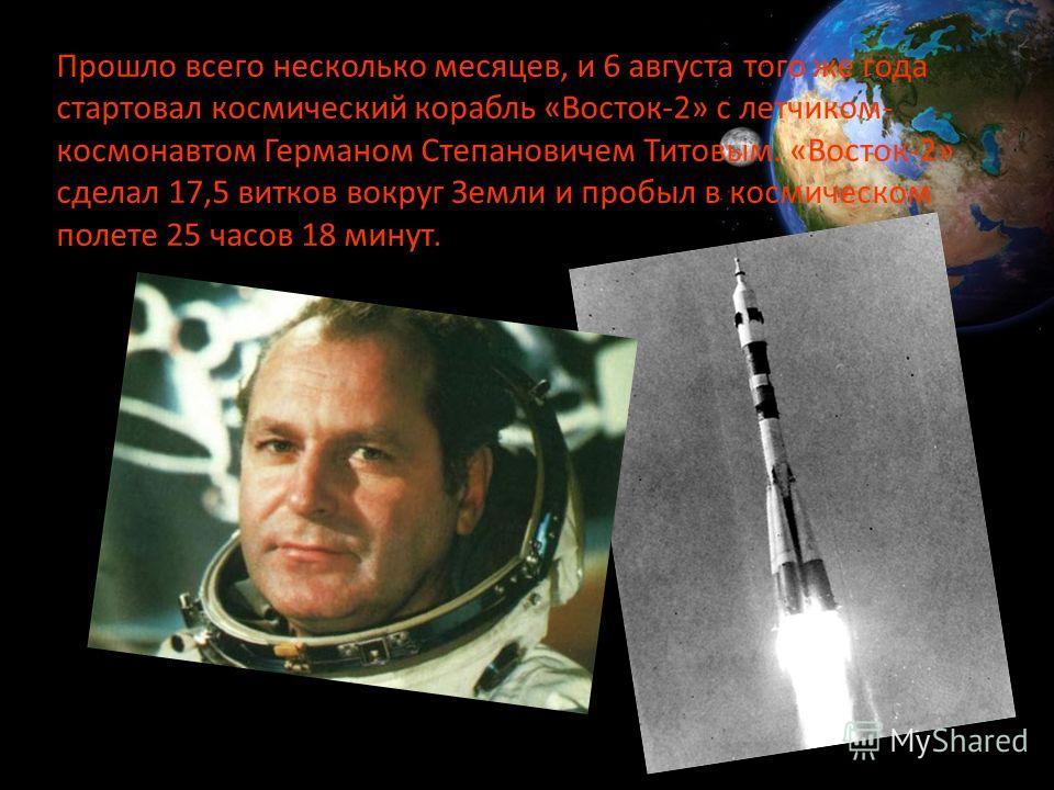 Прошло всего несколько месяцев, и 6 августа того же года стартовал космический корабль «Восток-2» с летчиком- космонавтом Германом Степановичем Титовым. «Восток-2» сделал 17,5 витков вокруг Земли и пробыл в космическом полете 25 часов 18 минут.