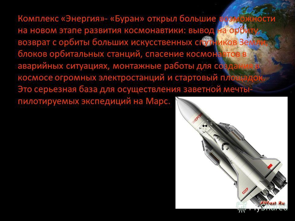 Комплекс «Энергия»- «Буран» открыл большие возможности на новом этапе развития космонавтики: вывод на орбиту, возврат с орбиты больших искусственных спутников Земли, блоков орбитальных станций, спасение космонавтов в аварийных ситуациях, монтажные ра
