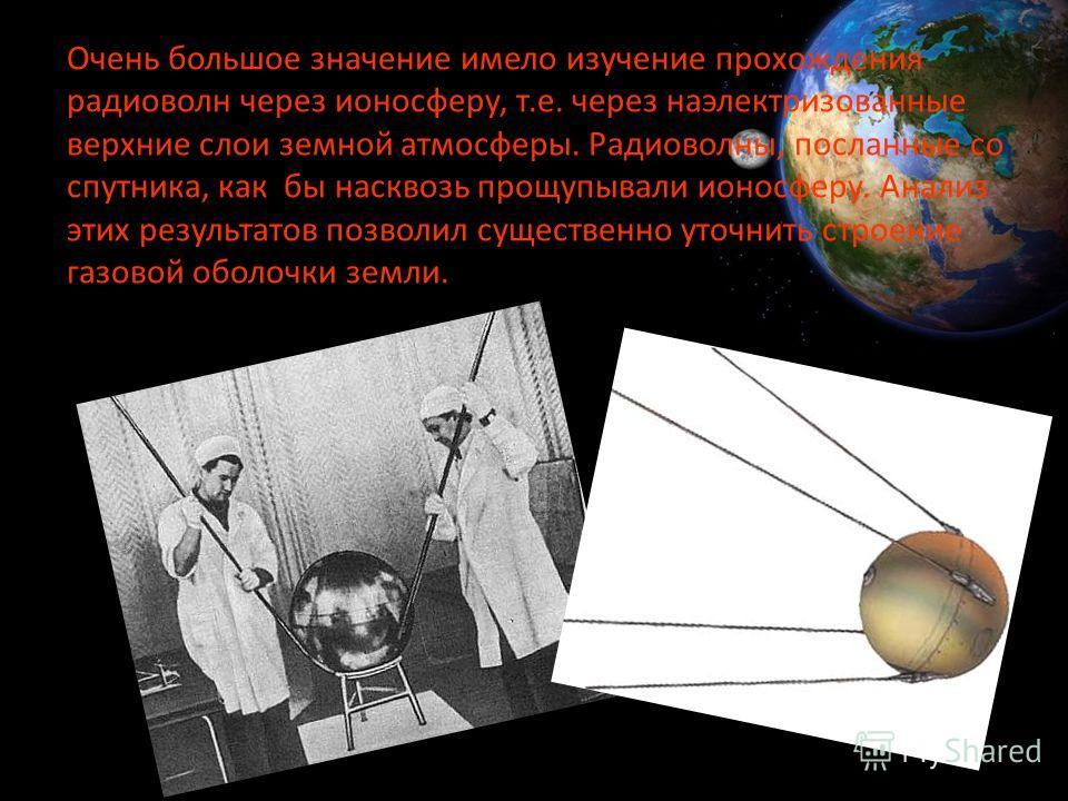 Очень большое значение имело изучение прохождения радиоволн через ионосферу, т.е. через наэлектризованные верхние слои земной атмосферы. Радиоволны, посланные со спутника, как бы насквозь прощупывали ионосферу. Анализ этих результатов позволил сущест