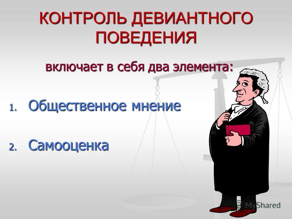 КОНТРОЛЬ ДЕВИАНТНОГО ПОВЕДЕНИЯ включает в себя два элемента: включает в себя два элемента: 1. Общественное мнение 2. Самооценка