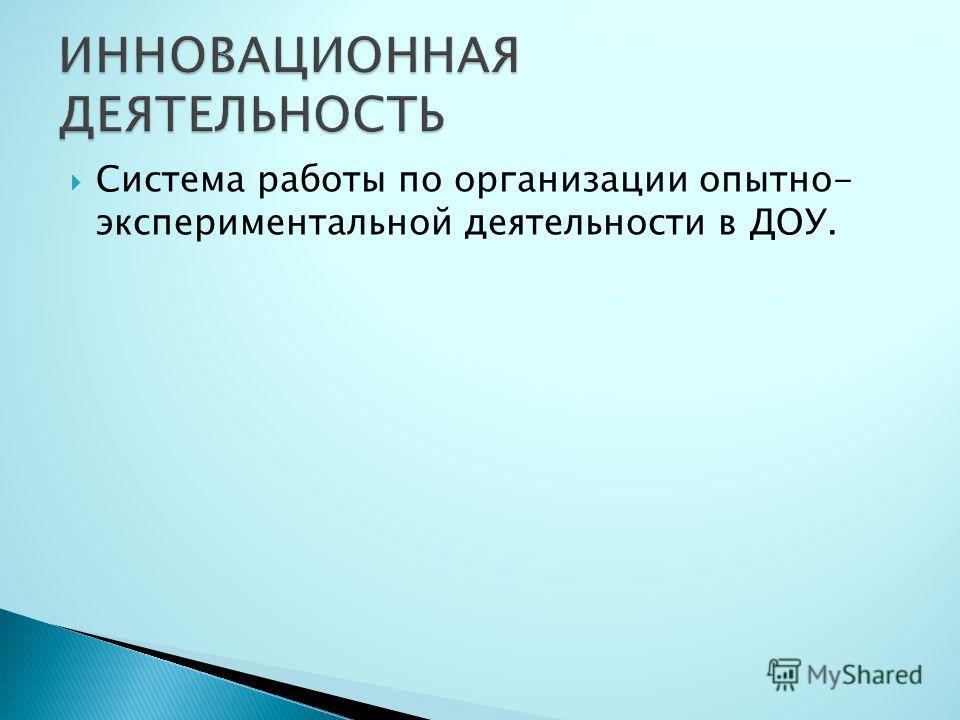 Система работы по организации опытно- экспериментальной деятельности в ДОУ.