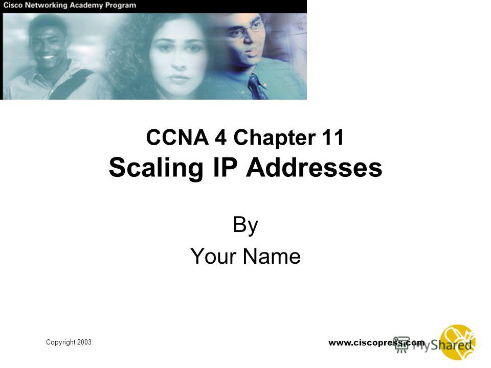 www.ciscopress.com Copyright 2003 CCNA 4 Chapter 11 Scaling IP Addresses By Your Name