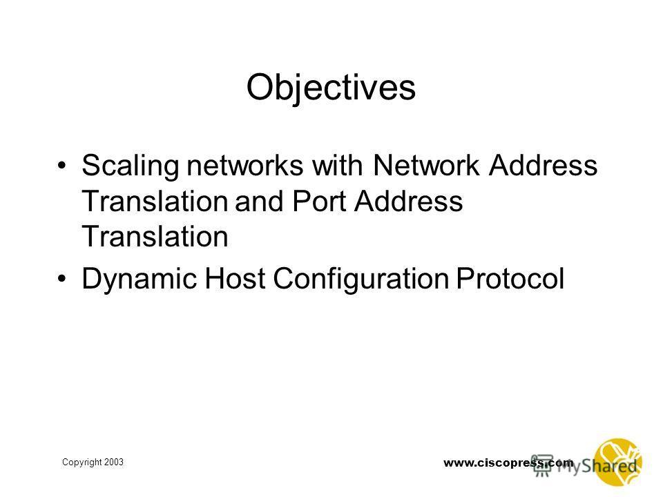 www.ciscopress.com Copyright 2003 Objectives Scaling networks with Network Address Translation and Port Address Translation Dynamic Host Configuration Protocol