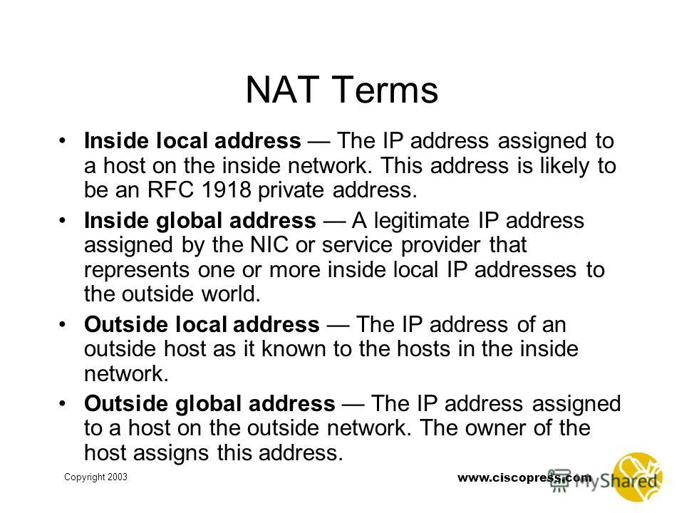 www.ciscopress.com Copyright 2003 NAT Terms Inside local address The IP address assigned to a host on the inside network. This address is likely to be an RFC 1918 private address. Inside global address A legitimate IP address assigned by the NIC or s