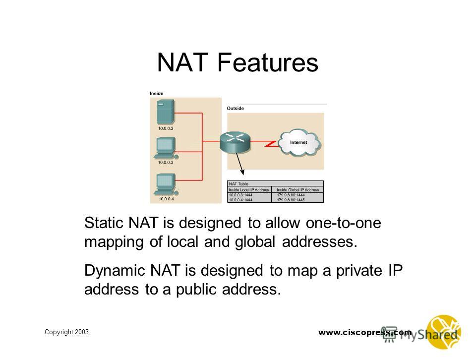 www.ciscopress.com Copyright 2003 NAT Features Static NAT is designed to allow one-to-one mapping of local and global addresses. Dynamic NAT is designed to map a private IP address to a public address.