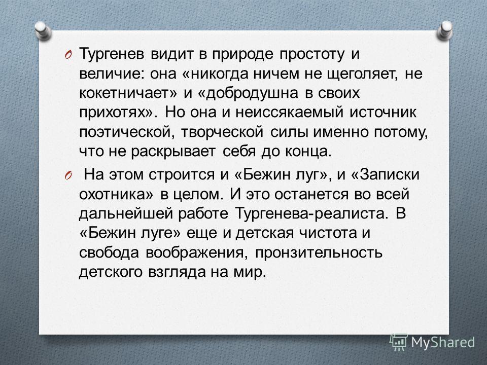 O Тургенев видит в природе простоту и величие : она « никогда ничем не щеголяет, не кокетничает » и « добро  душна в своих прихотях ». Но она и неиссякаемый источник поэтической, творческой силы именно потому, что не раскрывает себя до конца. O На э